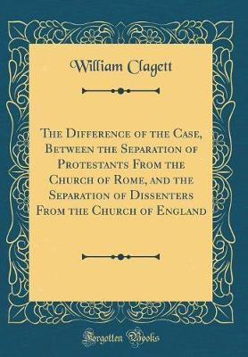 The Difference of the Case, Between the Separation of Protestants from the Church of Rome, and the Separation of Dissenters from the Church of England (Classic Reprint) by William Clagett