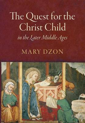 The Quest for the Christ Child in the Later Middle Ages by Mary Dzon