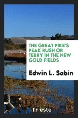 The Great Pike's Peak Rush or Terry in the New Gold Fields by Edwin L. Sabin