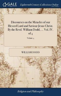 Discourses on the Miracles of Our Blessed Lord and Saviour Jesus Christ. by the Revd. William Dodd, ... Vol. IV. of 4; Volume 4 by William Dodd