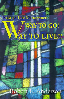 Way to Go! Way to Live!: Christian Life Management by Robert L. Anderson image
