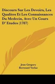 Discours Sur Les Devoirs, Les Qualites Et Les Connaissances Du Medecin, Avec Un Cours D' Etudes (1787) by Jean Gregory image