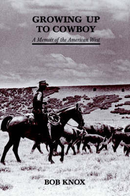 Growing Up to Cowboy: A Memoir of the American West by Bob Knox