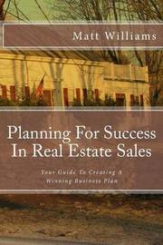 Planning for Success in Real Estate Sales: A Guide to Creating a Winning Business Plan by Matt Williams, (Ph image