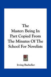 The Master: Being in Part Copied from the Minutes of the School for Novelists by Irving Bacheller