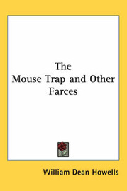 The Mouse Trap and Other Farces by William Dean Howells