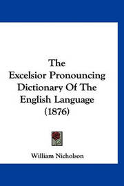 The Excelsior Pronouncing Dictionary of the English Language (1876) by William Nicholson