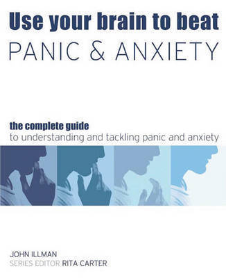 Use Your Brain to Beat Panic and Anxiety: The Complete Guide to Understanding and Tackling Anxiety Disorders by John Illman