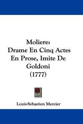 Moliere: Drame En Cinq Actes En Prose, Imite De Goldoni (1777) by Louis Sebastien Mercier