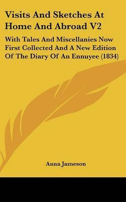 Visits and Sketches at Home and Abroad V2: With Tales and Miscellanies Now First Collected and a New Edition of the Diary of an Ennuyee (1834) by Anna Jameson