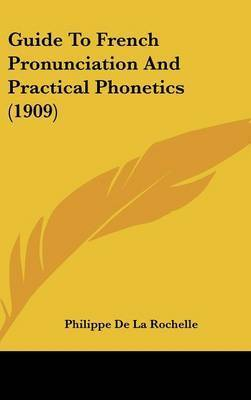 Guide to French Pronunciation and Practical Phonetics (1909) by Philippe De La Rochelle