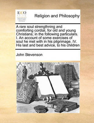 A Rare Soul Strengthning and Comforting Cordial, for Old and Young Christians; In the Following Particulars. I. an Account of Some Exercises of Soul He Met with in His Pilgrimage. IV. His Last and Best Advice, to His Children by John Stevenson image