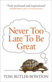 Never Too Late To Be Great by Tom Butler-Bowdon