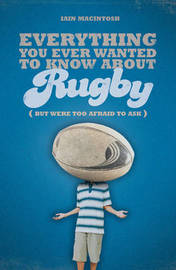 Everything You Ever Wanted to Know About Rugby But Were Too Afraid to Ask by Iain Macintosh image