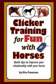 Clicker Training for Fun with Horses: Fun & Functional Horse Tricks for a Better Bond with Your Horse by MS Kim Freeman