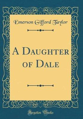 A Daughter of Dale (Classic Reprint) by Emerson Gifford Taylor