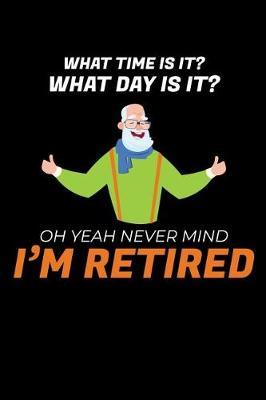 What Time is it? What Day is it? Oh Yeah Never Mind I'm Retired! by Retirement Publishing