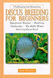 Discus Breeding for Beginners: Equipment Needed, Hatching Artificially, the Right Water, Selecting Good Stock by Jack Wattley