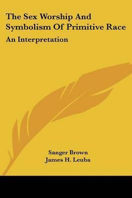 The Sex Worship and Symbolism of Primitive Race: An Interpretation by Sanger Brown