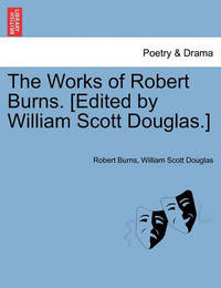 The Works of Robert Burns. [Edited by William Scott Douglas.] by Robert Burns