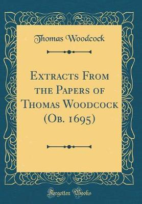Extracts from the Papers of Thomas Woodcock (OB. 1695) (Classic Reprint) by Thomas Woodcock