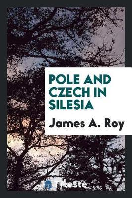 Pole and Czech in Silesia by James A. Roy