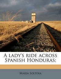 A Lady's Ride Across Spanish Honduras; by Maria Soltera