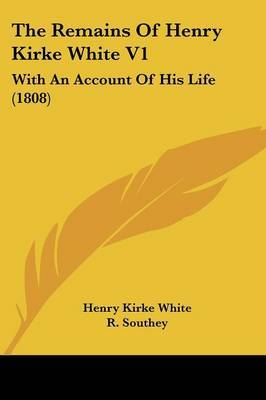 The Remains Of Henry Kirke White V1: With An Account Of His Life (1808) by Henry Kirke White image
