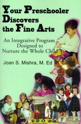 Your Preschooler Discovers the Fine Arts: An Integrative Program Designed to Nurture the Whole Child by Joan S Mishra, M.Ed.