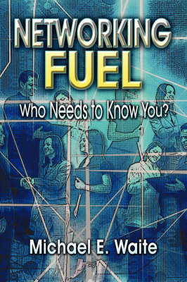 Networking Fuel: Who Needs to Know You? by Michael E. Waite