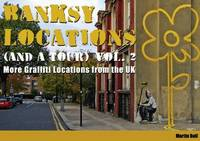 Banksy Locations (and a Tour): More Graffiti Locations from the UK: v. 2 by Martin Bull