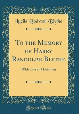 To the Memory of Harry Randolph Blythe by Lucile Bodwell Blythe