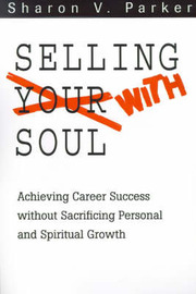 Selling with Soul: Achieving Career Success Without Sacrificing Personal and Spiritual Growth by Sharon V. Parker image
