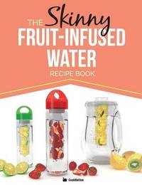 The Skinny Fruit-Infused Water Recipe Book by Cooknation
