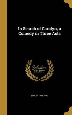 In Search of Carolyn, a Comedy in Three Acts by Beulah 1892- King
