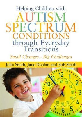 Helping Children with Autism Spectrum Conditions through Everyday Transitions by John Smith