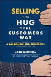 Selling the Hug Your Customers Way: The Proven Process for Becoming a Passionate and Successful Salesperson For Life by Jack Mitchell