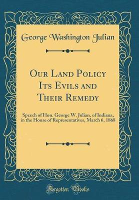 Our Land Policy Its Evils and Their Remedy by George Washington Julian