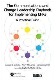 The Communications and Change Leadership Playbook for Implementing EHRs by Dennis R. Delisle