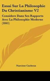 Essai Sur La Philosophie Du Christianisme V2: Considere Dans Ses Rapports Avec La Philosophie Moderne (1841) by Narcisse Cacheux image