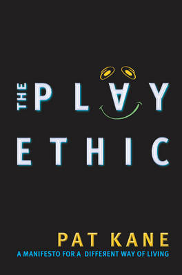 The Play Ethic: A Manifesto for a Different Way of Living by Pat Kane