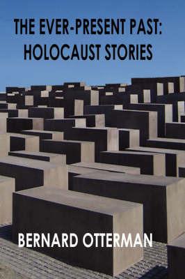 The Ever-Present Past: Holocaust Stories by Bernard Otterman