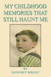 My Childhood Memories That Still Haunt Me by Geoffrey Wright