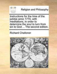Instructions for the Time of the Jubilee Anno 1770, with Meditations, in Order to Determine the Soul to Turn from Sin to God ... the Second Edition. by Richard Challoner