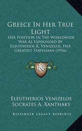 Greece in Her True Light: Her Position in the Worldwide War as Expounded by Eleutherios K. Venizelos, Her Greatest Statesman (1916) by Eleutherios Venizelos