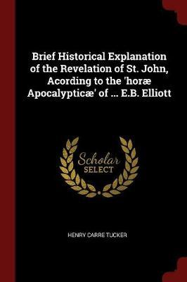 Brief Historical Explanation of the Revelation of St. John, Acording to the 'Horae Apocalypticae' of ... E.B. Elliott by Henry Carre Tucker image