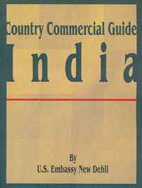 Country Commercial Guide: India by U S Embassy New Dehli