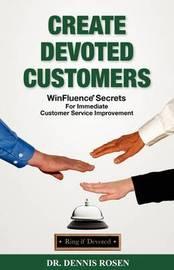 Create Devoted Customers: Winfluence Secrets for Immediate Customer Service Improvement by Dennis L Rosen