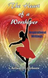 The Heart of a Worshiper by Chelsea L Johnson