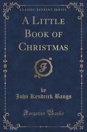 A Little Book of Christmas (Classic Reprint) by John Kendrick Bangs